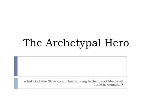 The Archetypal Hero What Do Luke Skywalker, Simba, King Arthur, and Moses all have in common?