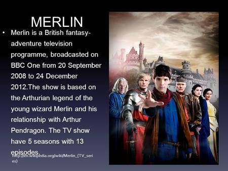 Merlin is a British fantasy- adventure television programme, broadcasted on BBC One from 20 September 2008 to 24 December 2012.The show is based on the.