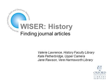 WISER: History Finding journal articles Valerie Lawrence, History Faculty Library Kate Petherbridge, Upper Camera Jane Rawson, Vere Harmsworth Library.
