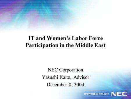 IT and Women's Labor Force Participation in the Middle East NEC Corporation Yasushi Kaito, Advisor December 8, 2004.
