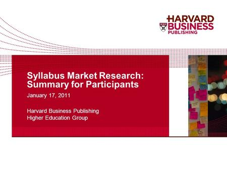 Syllabus Market Research: Summary for Participants January 17, 2011 Harvard Business Publishing Higher Education Group.