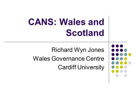 CANS: Wales and Scotland Richard Wyn Jones Wales Governance Centre Cardiff University.