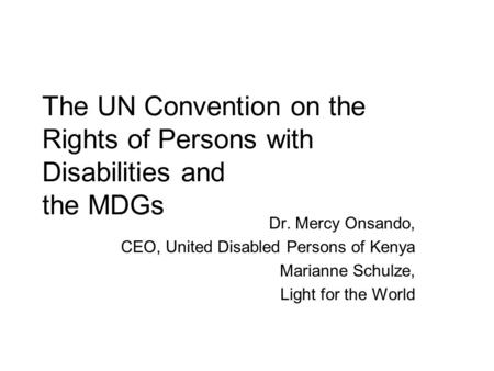 The UN Convention on the Rights of Persons with Disabilities and the MDGs Dr. Mercy Onsando, CEO, United Disabled Persons of Kenya Marianne Schulze, Light.
