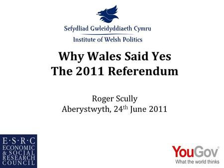 Why Wales Said Yes The 2011 Referendum Roger Scully Aberystwyth, 24 th June 2011.