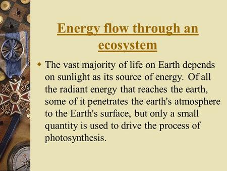 Energy flow through an ecosystem  The vast majority of life on Earth depends on sunlight as its source of energy. Of all the radiant energy that reaches.