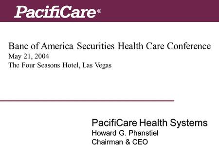Banc of America Securities Health Care Conference May 21, 2004 The Four Seasons Hotel, Las Vegas PacifiCare Health Systems Howard G. Phanstiel Chairman.