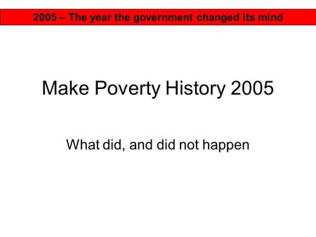 Make Poverty History 2005 What did, and did not happen 2005 – The year the government changed its mind.