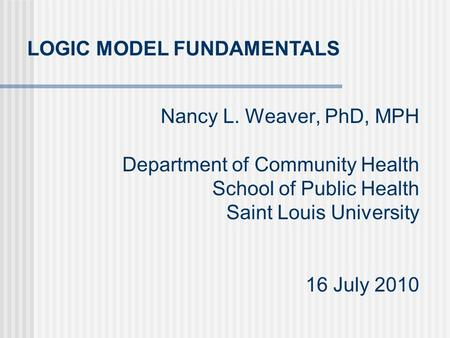 Nancy L. Weaver, PhD, MPH Department of Community Health School of Public Health Saint Louis University 16 July 2010 LOGIC MODEL FUNDAMENTALS.