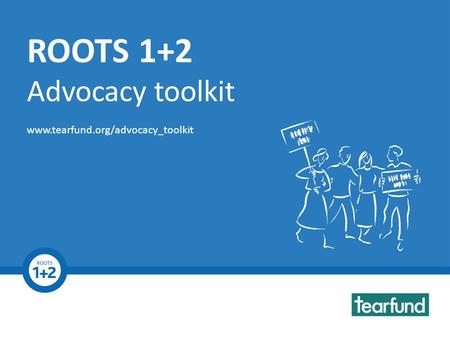 ROOTS 1+2 Advocacy Toolkit www.tearfund.org/advocacy_toolkit ROOTS 1+2 Advocacy toolkit www.tearfund.org/advocacy_toolkit.
