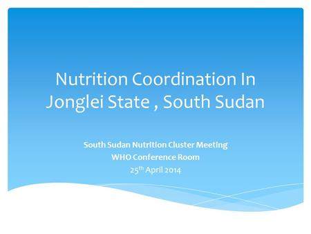 Nutrition Coordination In Jonglei State, South Sudan South Sudan Nutrition Cluster Meeting WHO Conference Room 25 th April 2014.