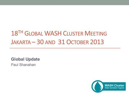 18 TH G LOBAL WASH C LUSTER M EETING J AKARTA – 30 AND 31 O CTOBER 2013 Global Update Paul Shanahan.