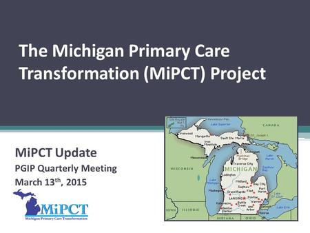The Michigan Primary Care Transformation (MiPCT) Project MiPCT Update PGIP Quarterly Meeting March 13 th, 2015.