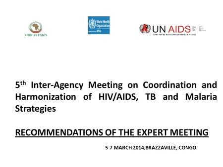 5 th Inter-Agency Meeting on Coordination and Harmonization of HIV/AIDS, TB and Malaria Strategies RECOMMENDATIONS OF THE EXPERT MEETING 5-7 MARCH 2014,BRAZZAVILLE,