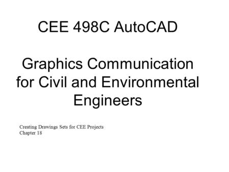 CEE 498C AutoCAD Graphics Communication for Civil and Environmental Engineers Creating Drawings Sets for CEE Projects Chapter 18.