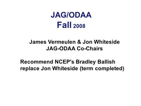 JAG/ODAA Fall 2008 James Vermeulen & Jon Whiteside JAG-ODAA Co-Chairs Recommend NCEP's Bradley Ballish replace Jon Whiteside (term completed)