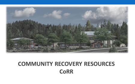 COMMUNITY RECOVERY RESOURCES CoRR. Tahoe Truckee Community Collaborative September 1, 2015 ___________________________________ Changing the Social Norms.