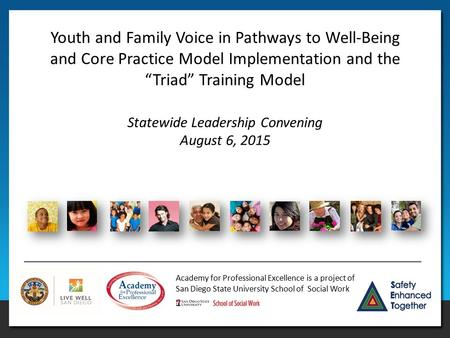 Academy for Professional Excellence is a project of San Diego State University School of Social Work Statewide Leadership Convening August 6, 2015 Youth.