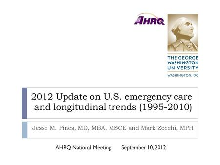 2012 Update on U.S. emergency care and longitudinal trends (1995-2010) Jesse M. Pines, MD, MBA, MSCE and Mark Zocchi, MPH AHRQ National MeetingSeptember.