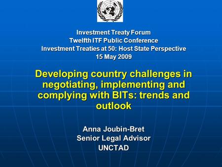 Investment Treaty Forum Twelfth ITF Public Conference Investment Treaties at 50: Host State Perspective 15 May 2009 Developing country challenges in negotiating,