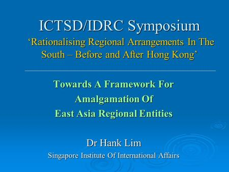 ICTSD/IDRC Symposium 'Rationalising Regional Arrangements In The South – Before and After Hong Kong' Towards A Framework For Amalgamation Of East Asia.