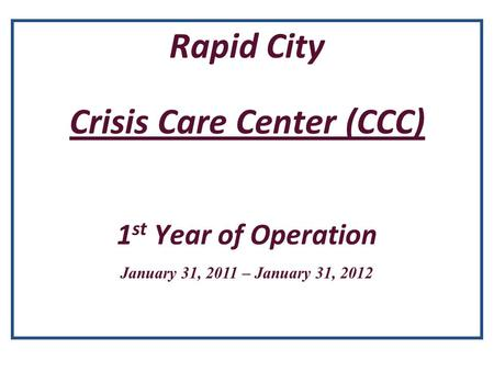 Rapid City Crisis Care Center (CCC) 1 st Year of Operation January 31, 2011 – January 31, 2012.