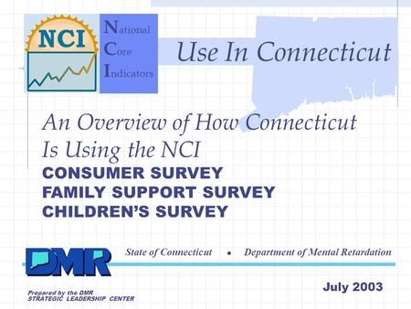 C ore I ndicators P roject An Overview of How Connecticut Is Using the NCI CONSUMER SURVEY FAMILY SUPPORT SURVEY CHILDREN'S SURVEY State of Connecticut.