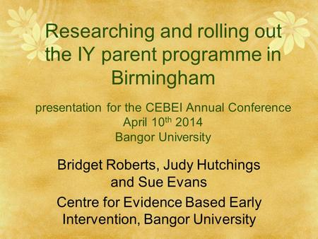 Researching and rolling out the IY parent programme in Birmingham presentation for the CEBEI Annual Conference April 10 th 2014 Bangor University Bridget.