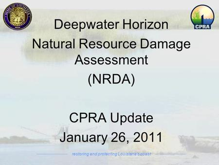 Deepwater Horizon Natural Resource Damage Assessment (NRDA) CPRA Update January 26, 2011 restoring and protecting Louisiana's coast.
