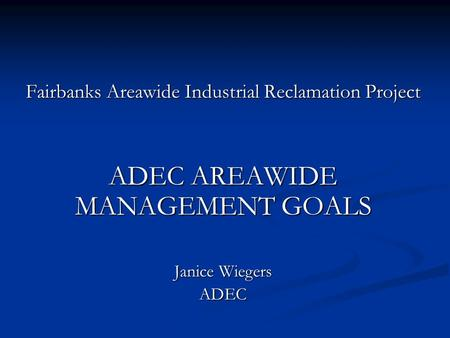 Fairbanks Areawide Industrial Reclamation Project ADEC AREAWIDE MANAGEMENT GOALS Janice Wiegers ADEC.
