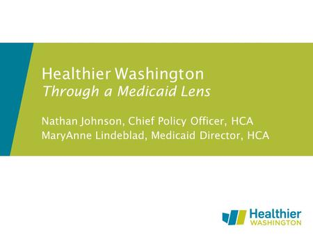 Healthier Washington Through a Medicaid Lens Nathan Johnson, Chief Policy Officer, HCA MaryAnne Lindeblad, Medicaid Director, HCA.