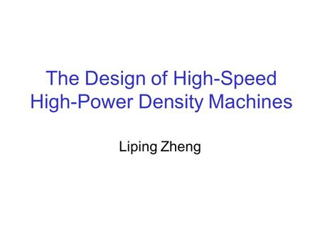 The Design of High-Speed High-Power Density Machines Liping Zheng.