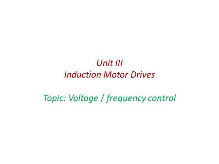 Unit III Induction Motor Drives Topic: Voltage / frequency control.