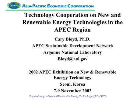Expert Group on New and Renewable Energy Technologies (EGNRET) Technology Cooperation on New and Renewable Energy Technologies in the APEC Region Cary.