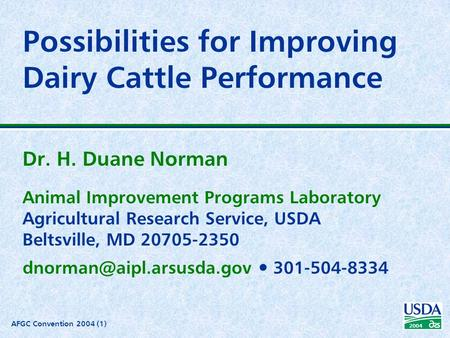 AFGC Convention 2004 (1) 2004 Possibilities for Improving Dairy Cattle Performance Dr. H. Duane Norman Animal Improvement Programs Laboratory Agricultural.