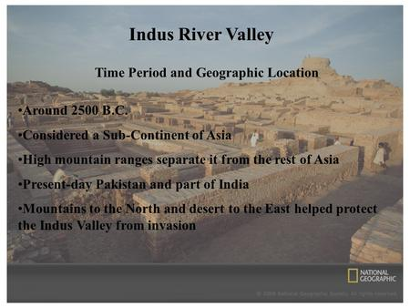 Indus River Valley Time Period and Geographic Location Around 2500 B.C. Considered a Sub-Continent of Asia High mountain ranges separate it from the rest.