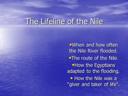 The Lifeline of the Nile When and how often the Nile River flooded. When and how often the Nile River flooded. The route of the Nile. The route of the.
