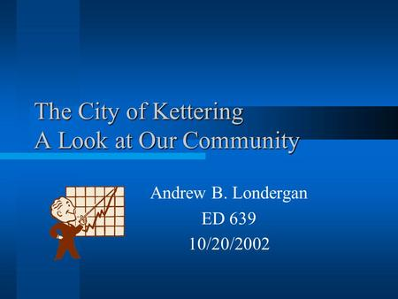 The City of Kettering A Look at Our Community Andrew B. Londergan ED 639 10/20/2002.