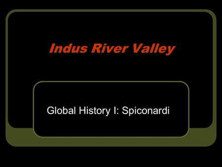 Indus River Valley Global History I: Spiconardi. Geography & It's Impact Location: Northernmost part of the Indian subcontinent & modern day Pakistan.