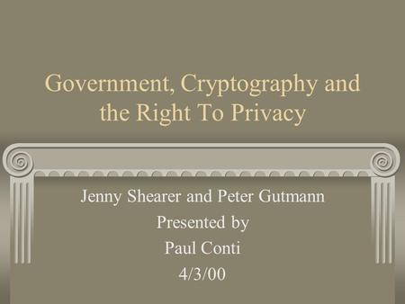Government, Cryptography and the Right To Privacy Jenny Shearer and Peter Gutmann Presented by Paul Conti 4/3/00.