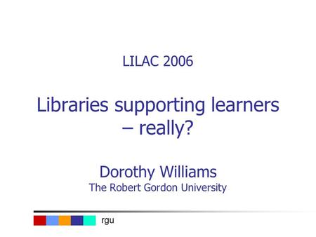 Rgu LILAC 2006 Libraries supporting learners – really? Dorothy Williams The Robert Gordon University.