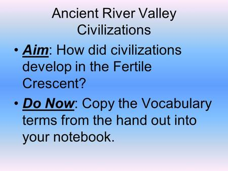 Ancient River Valley Civilizations Aim: How did civilizations develop in the Fertile Crescent? Do Now: Copy the Vocabulary terms from the hand out into.
