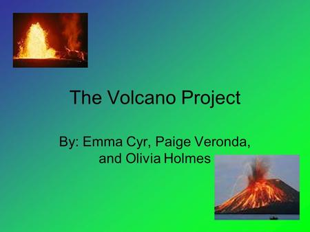 The Volcano Project By: Emma Cyr, Paige Veronda, and Olivia Holmes.