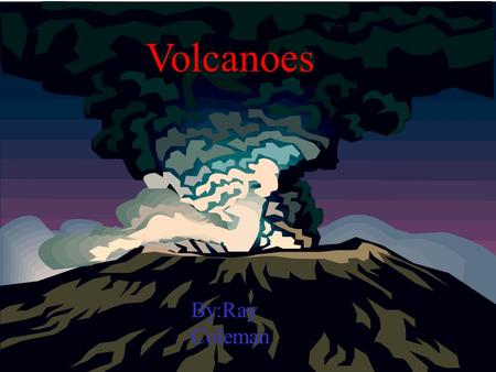 Volcanoes By:Ray Coleman Some volcanoes can be deadly Like when Mt.Etna destroyed the city of Pompeii.