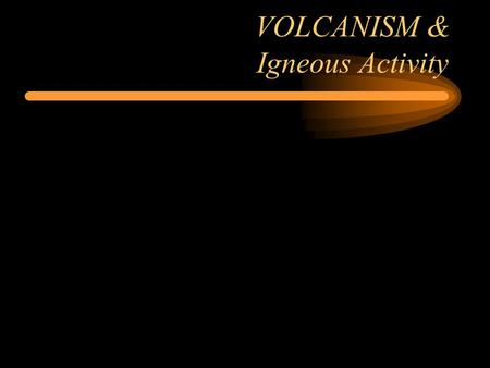 "VOLCANISM & Igneous Activity. VOLCANISM Lava = Magma at earth surface –Silica content controls ""explosiveness"" Pyroclasts = Fragments of rock due."