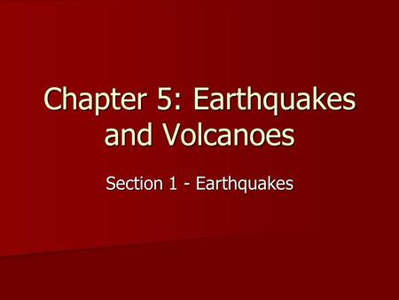 Chapter 5: Earthquakes and Volcanoes Section 1 - Earthquakes.