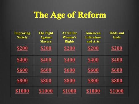 The Age of Reform Improving Society The Fight Against Slavery A Call for Women's Rights American Literature and Arts Odds and Ends $200 $400 $600 $800.