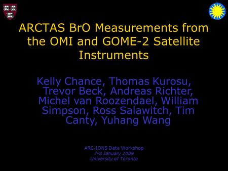 ARCTAS BrO Measurements from the OMI and GOME-2 Satellite Instruments ARC-IONS Data Workshop 7-8 January 2009 University of Toronto Kelly Chance, Thomas.