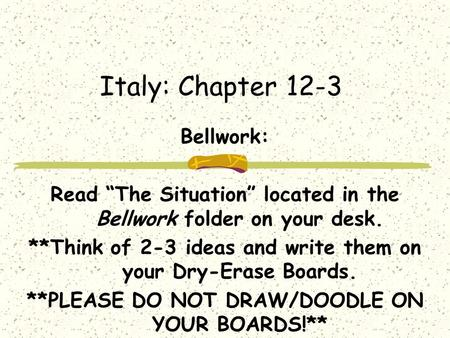 "Italy: Chapter 12-3 Bellwork: Read ""The Situation"" located in the Bellwork folder on your desk. **Think of 2-3 ideas and write them on your Dry-Erase."