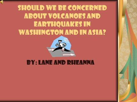 Should we be concerned about volcanoes and earthquakes in Washington and in Asia? By: lANE and rheanna.