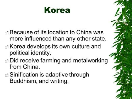 Korea  Because of its location to China was more influenced than any other state.  Korea develops its own culture and political identity.  Did receive.